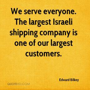 We serve everyone. The largest Israeli shipping company is one of our largest customers.
