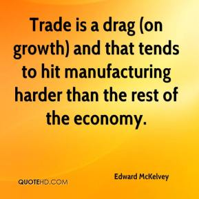 Edward McKelvey - Trade is a drag (on growth) and that tends to hit manufacturing harder than the rest of the economy.