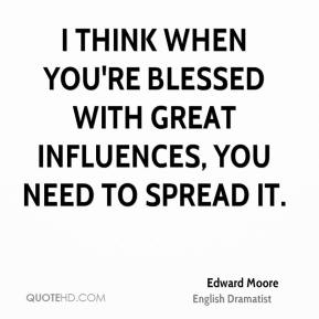 I think when you're blessed with great influences, you need to spread it.