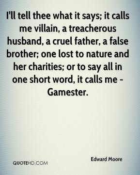 Edward Moore - I'll tell thee what it says; it calls me villain, a treacherous husband, a cruel father, a false brother; one lost to nature and her charities; or to say all in one short word, it calls me - Gamester.