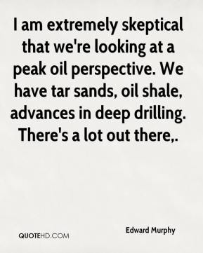 Edward Murphy - I am extremely skeptical that we're looking at a peak oil perspective. We have tar sands, oil shale, advances in deep drilling. There's a lot out there.