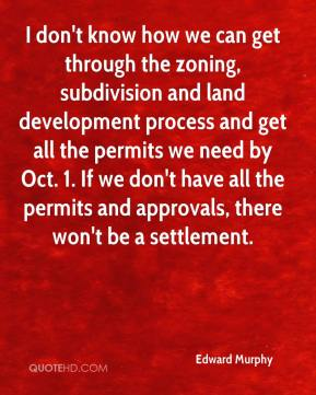 Edward Murphy - I don't know how we can get through the zoning, subdivision and land development process and get all the permits we need by Oct. 1. If we don't have all the permits and approvals, there won't be a settlement.