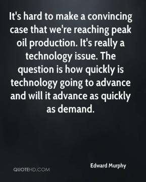 Edward Murphy - It's hard to make a convincing case that we're reaching peak oil production. It's really a technology issue. The question is how quickly is technology going to advance and will it advance as quickly as demand.