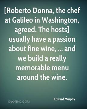 Edward Murphy - [Roberto Donna, the chef at Galileo in Washington, agreed. The hosts] usually have a passion about fine wine, ... and we build a really memorable menu around the wine.