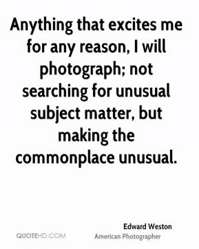 Anything that excites me for any reason, I will photograph; not searching for unusual subject matter, but making the commonplace unusual.