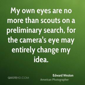 Edward Weston - My own eyes are no more than scouts on a preliminary search, for the camera's eye may entirely change my idea.