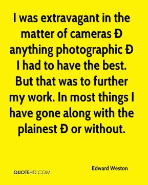 Edward Weston - I was extravagant in the matter of cameras Ð anything photographic Ð I had to have the best. But that was to further my work. In most things I have gone along with the plainest Ð or without.