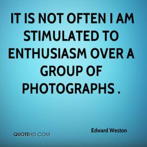 Edward Weston -  it is not often I am stimulated to enthusiasm over a group of photographs .