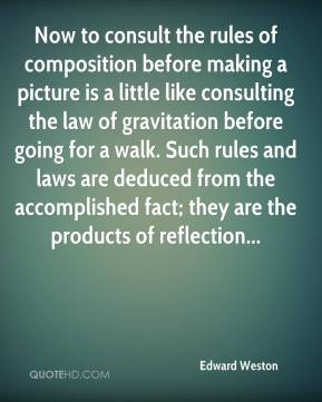 Edward Weston - Now to consult the rules of composition before making a picture is a little like consulting the law of gravitation before going for a walk. Such rules and laws are deduced from the accomplished fact; they are the products of reflection...