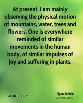 At present, I am mainly observing the physical motion of mountains, water, trees and flowers. One is everywhere reminded of similar movements in the human body, of similar impulses of joy and suffering in plants.