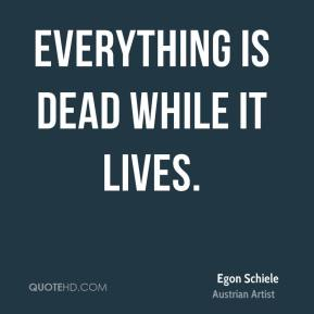 Everything is dead while it lives.