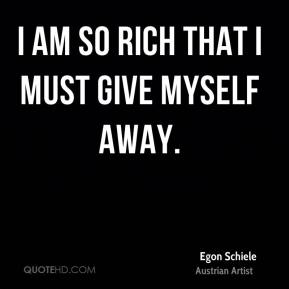 I am so rich that I must give myself away.