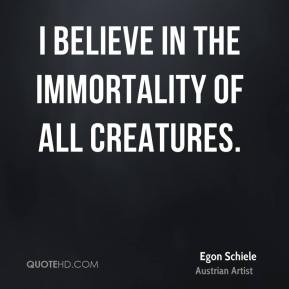 I believe in the immortality of all creatures.