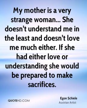 My mother is a very strange woman... She doesn't understand me in the least and doesn't love me much either. If she had either love or understanding she would be prepared to make sacrifices.