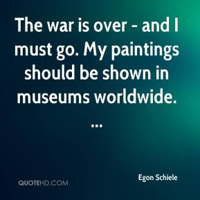Egon Schiele - The war is over - and I must go. My paintings should be shown in museums worldwide. ...