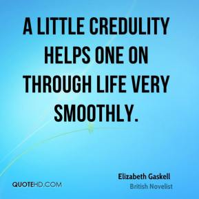 Elizabeth Gaskell - A little credulity helps one on through life very smoothly.