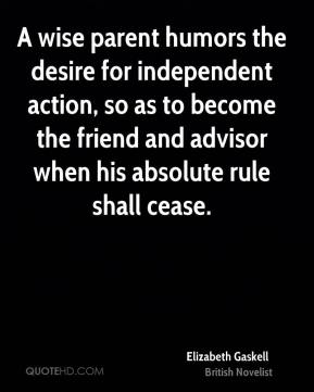 A wise parent humors the desire for independent action, so as to become the friend and advisor when his absolute rule shall cease.