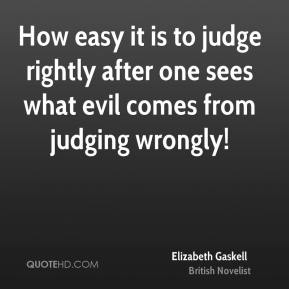 Elizabeth Gaskell - How easy it is to judge rightly after one sees what evil comes from judging wrongly!