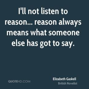 I'll not listen to reason... reason always means what someone else has got to say.