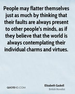 Elizabeth Gaskell - People may flatter themselves just as much by thinking that their faults are always present to other people's minds, as if they believe that the world is always contemplating their individual charms and virtues.
