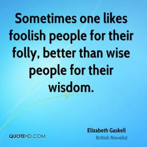 Elizabeth Gaskell - Sometimes one likes foolish people for their folly, better than wise people for their wisdom.