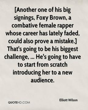 Elliott Wilson - [Another one of his big signings, Foxy Brown, a combative female rapper whose career has lately faded, could also prove a mistake.] That's going to be his biggest challenge, ... He's going to have to start from scratch introducing her to a new audience.