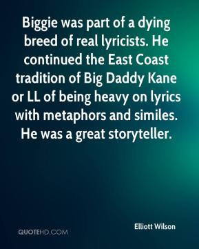 Biggie was part of a dying breed of real lyricists. He continued the East Coast tradition of Big Daddy Kane or LL of being heavy on lyrics with metaphors and similes. He was a great storyteller.