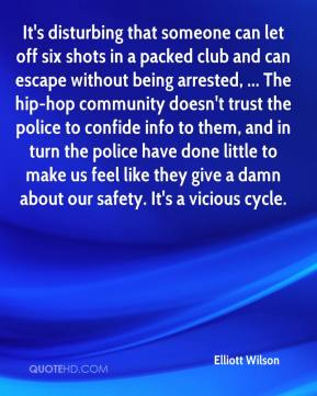 It's disturbing that someone can let off six shots in a packed club and can escape without being arrested, ... The hip-hop community doesn't trust the police to confide info to them, and in turn the police have done little to make us feel like they give a damn about our safety. It's a vicious cycle.