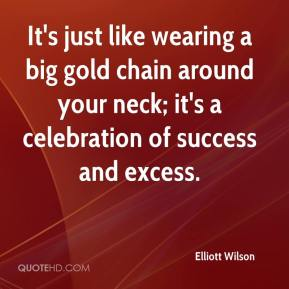 It's just like wearing a big gold chain around your neck; it's a celebration of success and excess.