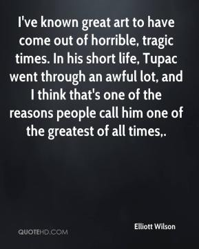 I've known great art to have come out of horrible, tragic times. In his short life, Tupac went through an awful lot, and I think that's one of the reasons people call him one of the greatest of all times.