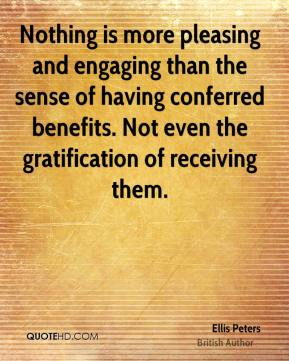 Ellis Peters - Nothing is more pleasing and engaging than the sense of having conferred benefits. Not even the gratification of receiving them.