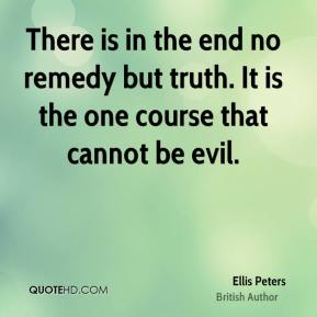 There is in the end no remedy but truth. It is the one course that cannot be evil.
