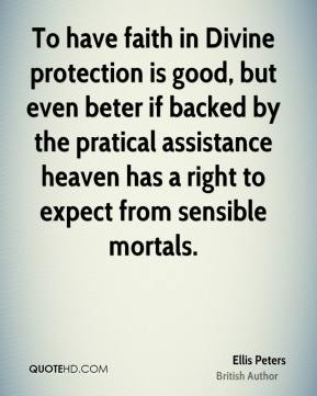 Ellis Peters - To have faith in Divine protection is good, but even beter if backed by the pratical assistance heaven has a right to expect from sensible mortals.