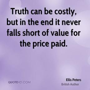 Truth can be costly, but in the end it never falls short of value for the price paid.