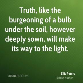 Ellis Peters - Truth, like the burgeoning of a bulb under the soil, however deeply sown, will make its way to the light.