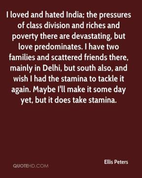 Ellis Peters - I loved and hated India; the pressures of class division and riches and poverty there are devastating, but love predominates. I have two families and scattered friends there, mainly in Delhi, but south also, and wish I had the stamina to tackle it again. Maybe I'll make it some day yet, but it does take stamina.