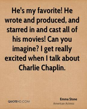 Emma Stone - He's my favorite! He wrote and produced, and starred in and cast all of his movies! Can you imagine? I get really excited when I talk about Charlie Chaplin.