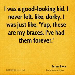 Emma Stone - I was a good-looking kid. I never felt, like, dorky. I was just like, 'Yup, these are my braces. I've had them forever.'