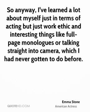 Emma Stone - So anyway, I've learned a lot about myself just in terms of acting but just work ethic and interesting things like full-page monologues or talking straight into camera, which I had never gotten to do before.