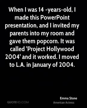 Emma Stone - When I was 14 -years-old, I made this PowerPoint presentation, and I invited my parents into my room and gave them popcorn. It was called 'Project Hollywood 2004' and it worked. I moved to L.A. in January of 2004.