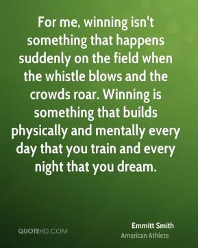 Emmitt Smith - For me, winning isn't something that happens suddenly on the field when the whistle blows and the crowds roar. Winning is something that builds physically and mentally every day that you train and every night that you dream.