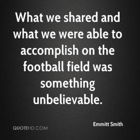 Emmitt Smith - What we shared and what we were able to accomplish on the football field was something unbelievable.