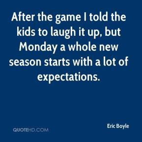 Eric Boyle - After the game I told the kids to laugh it up, but Monday a whole new season starts with a lot of expectations.