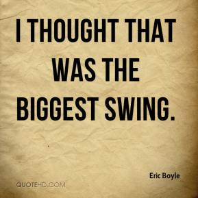 Eric Boyle - I thought that was the biggest swing.