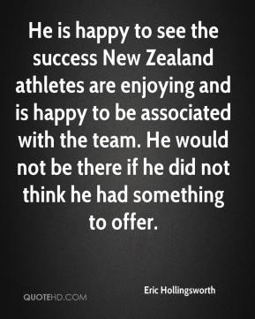 Eric Hollingsworth - He is happy to see the success New Zealand athletes are enjoying and is happy to be associated with the team. He would not be there if he did not think he had something to offer.