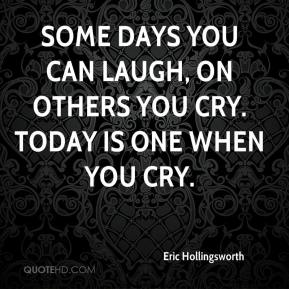 Eric Hollingsworth - Some days you can laugh, on others you cry. Today is one when you cry.