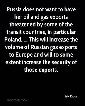 Eric Kraus - Russia does not want to have her oil and gas exports threatened by some of the transit countries, in particular Poland, ... This will increase the volume of Russian gas exports to Europe and will to some extent increase the security of those exports.
