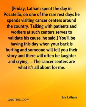 [Friday, Latham spent the day in Pocatello, on one of the rare rest days he spends visiting cancer centers around the country. Talking with patients and workers at such centers serves to validate his cause, he said.] You'll be having this day when your back is hurting and someone will tell you their story and there will often be laughter and crying, ... The cancer centers are what it's all about for me.