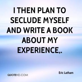 I then plan to seclude myself and write a book about my experience.
