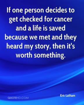 Eric Latham - If one person decides to get checked for cancer and a life is saved because we met and they heard my story, then it's worth something.